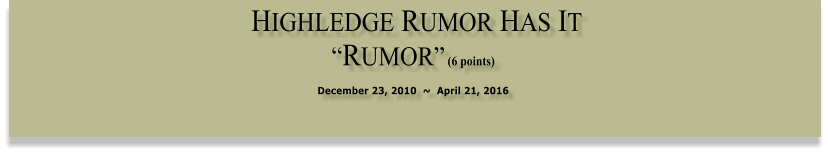 "HIGHLEDGE RUMOR HAS IT   ""RUMOR"" (6 points)  December 23, 2010  ~  April 21, 2016"